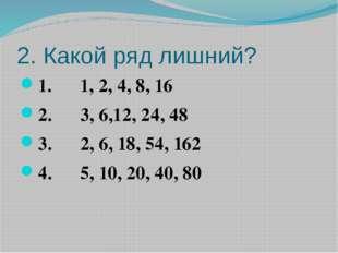 2. Какой ряд лишний? 1. 1, 2, 4, 8, 16 2. 3, 6,12, 24, 48 3. 2, 6, 18, 54, 16
