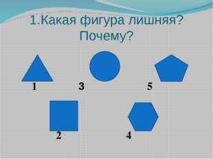 1.Какая фигура лишняя? Почему? 1 3 5 2 4