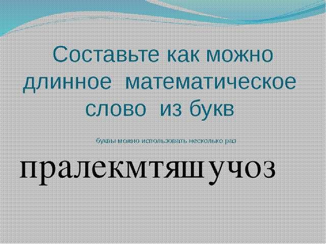 Составьте как можно длинное математическое слово из букв буквы можно использо...