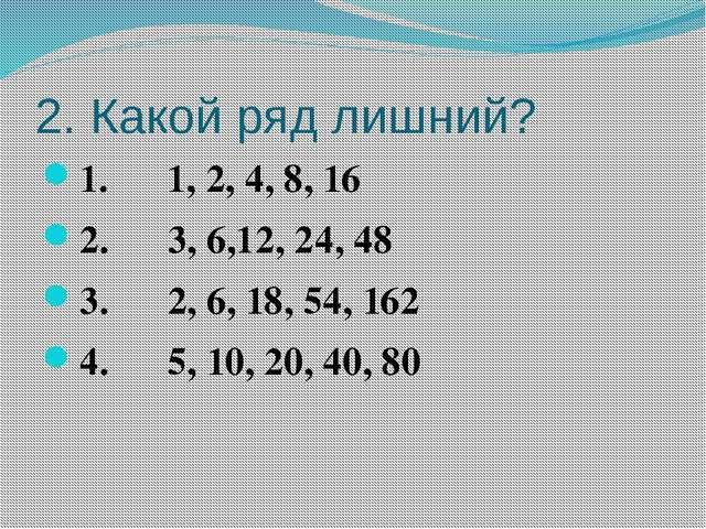 2. Какой ряд лишний? 1. 1, 2, 4, 8, 16 2. 3, 6,12, 24, 48 3. 2, 6, 18, 54, 16...