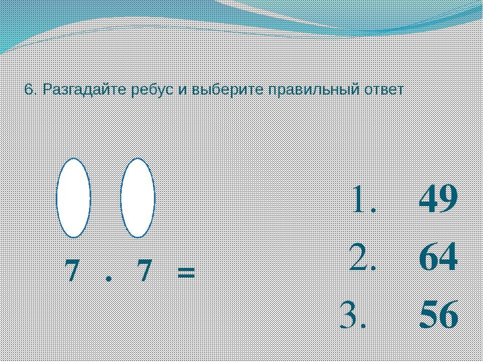6. Разгадайте ребус и выберите правильный ответ 7 . 7 = 1. 49 2. 64 3. 56