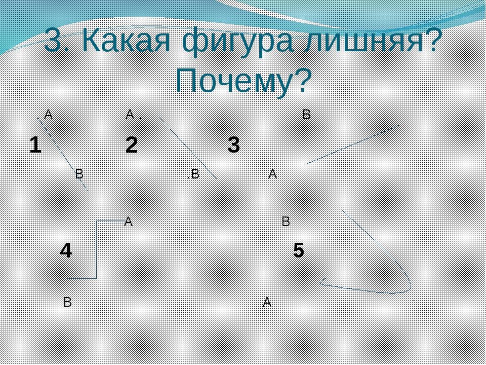3. Какая фигура лишняя? Почему? . А А . В 1 2 3 В .В А А В 4 5 В А