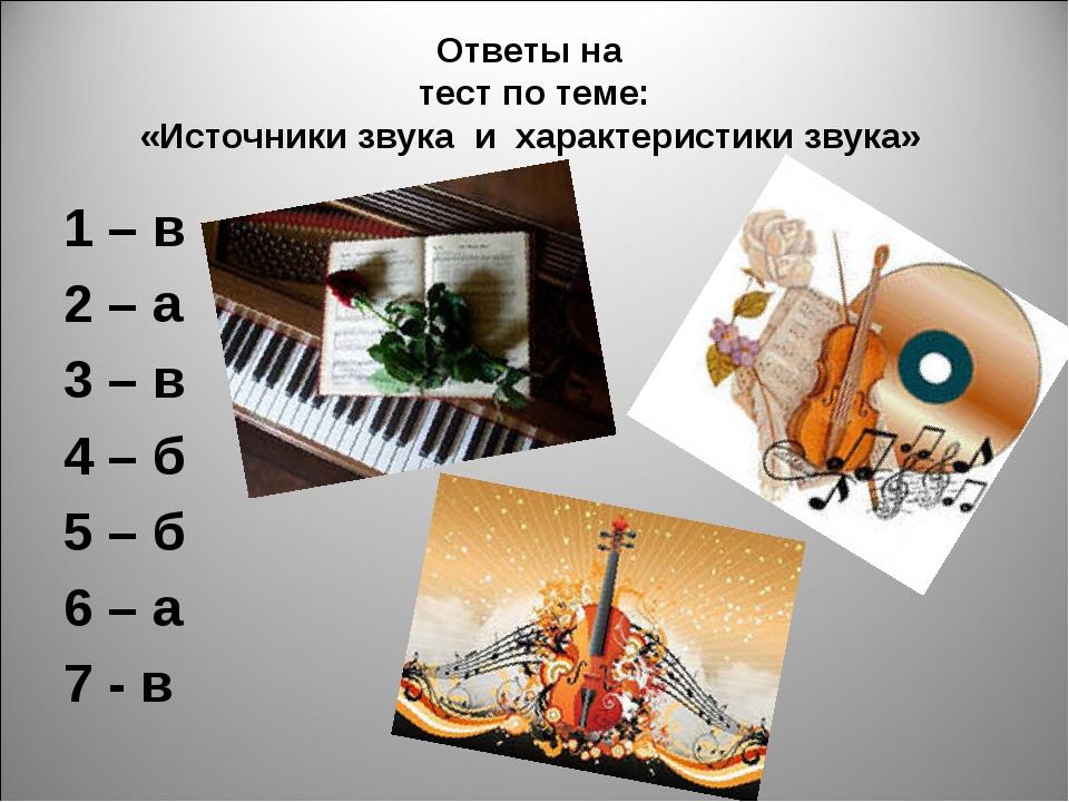Ответы на тест по теме: «Источники звука и характеристики звука» 1 – в 2 – а...
