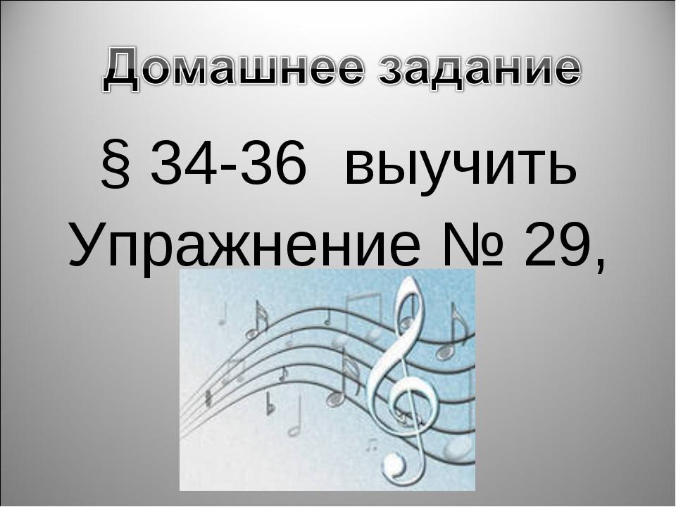 § 34-36 выучить Упражнение № 29, 30