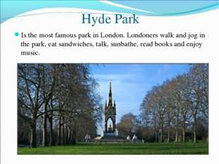 Hyde Park Is the most famous park in London. Londoners walk and jog in the pa