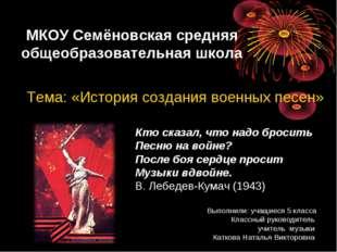 МКОУ Семёновская средняя общеобразовательная школа Тема: «История создания в