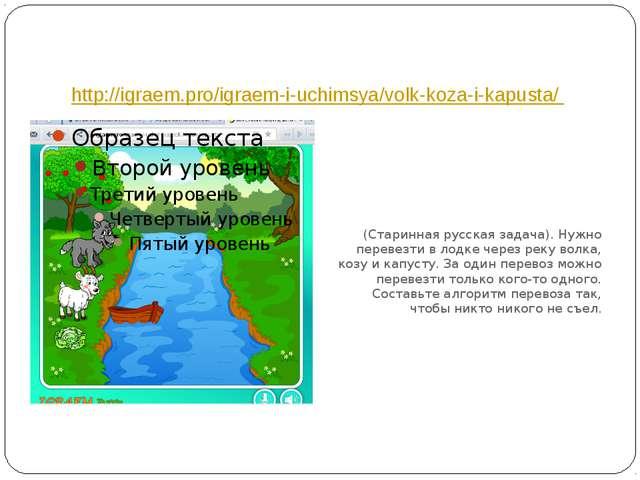 http://igraem.pro/igraem-i-uchimsya/volk-koza-i-kapusta/ (Старинная русская з...