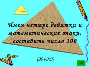 Имея четыре девятки и математические знаки, составить число 100 (99+9:9)