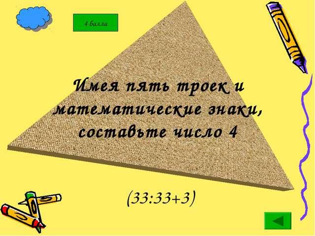 Имея пять троек и математические знаки, составьте число 4 (33:33+3)
