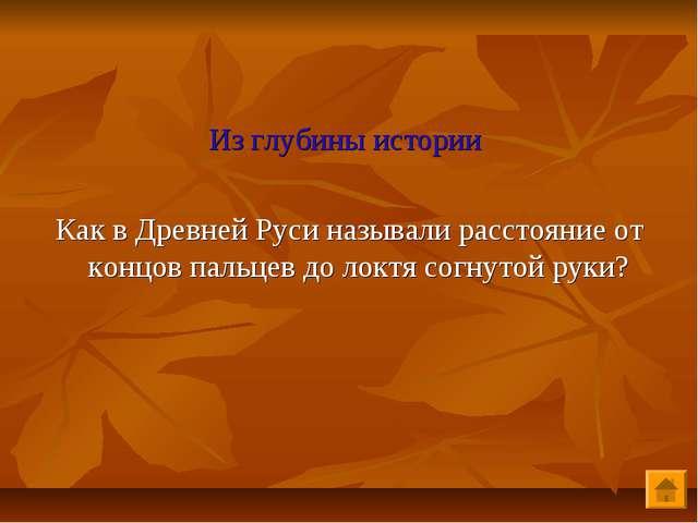 Из глубины истории Как в Древней Руси называли расстояние от концов пальцев...