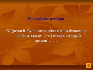 Из глубины истории В Древней Руси числа обозначали буквами с особым знаком «