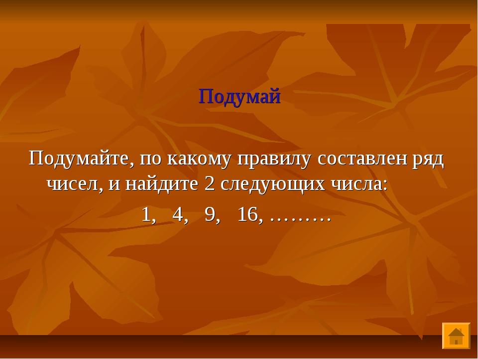 Подумай Подумайте, по какому правилу составлен ряд чисел, и найдите 2 следую...