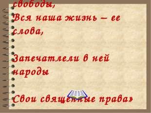 «Есть книга правды и свободы, Вся наша жизнь – ее слова, Запечатлели в ней н