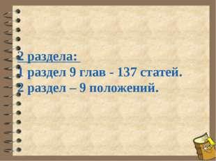 2 раздела: 1 раздел 9 глав - 137 статей. 2 раздел – 9 положений.