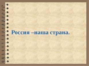 Россия –наша страна.