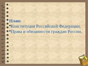 План: Конституция Российской Федерации. Права и обязанности граждан России.