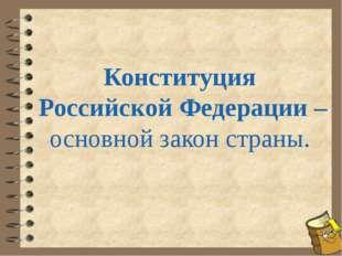 Конституция Российской Федерации – основной закон страны.
