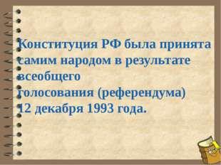 Конституция РФ была принята самим народом в результате всеобщего голосования
