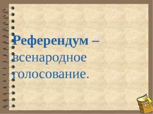 Референдум – всенародное голосование.