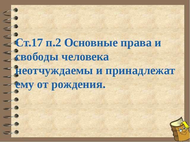 Ст.17 п.2 Основные права и свободы человека неотчуждаемы и принадлежат ему от...