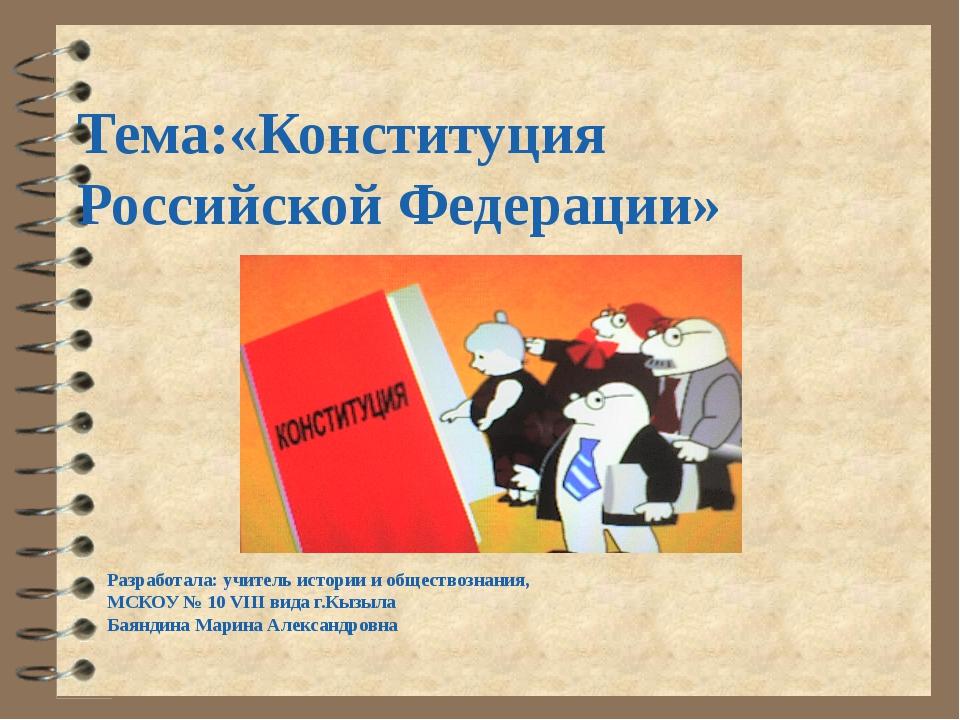 Тема:«Конституция Российской Федерации» Разработала: учитель истории и общест...