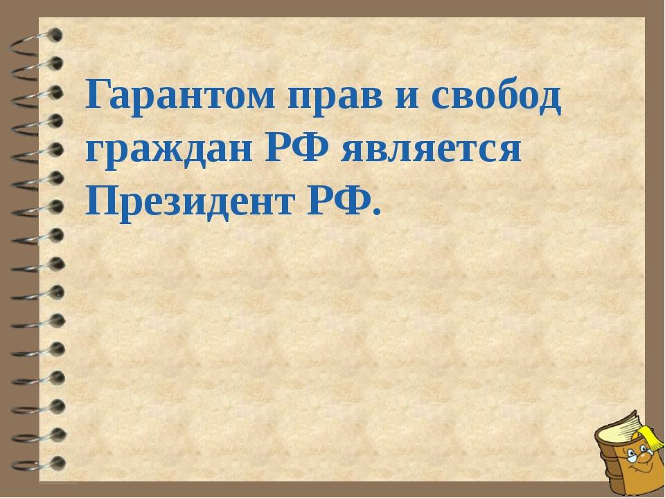 Гарантом прав и свобод граждан РФ является Президент РФ.
