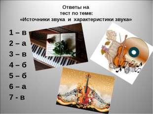 Ответы на тест по теме: «Источники звука и характеристики звука» 1 – в 2 – а