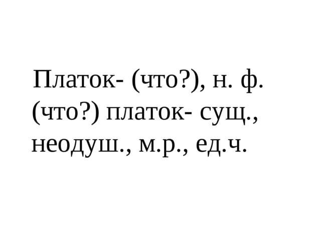 Платок- (что?), н. ф. (что?) платок- сущ., неодуш., м.р., ед.ч.