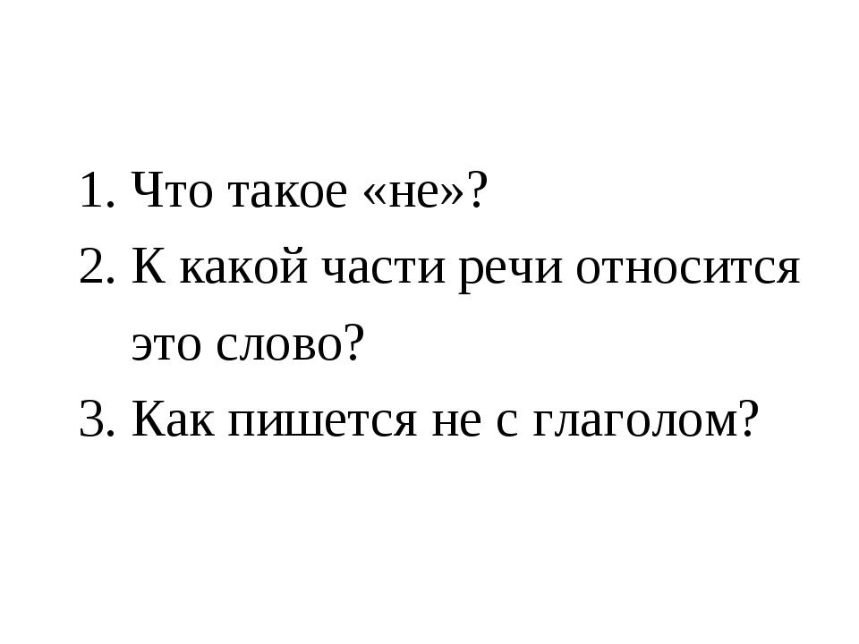 1. Что такое «не»? 2. К какой части речи относится это слово? 3. Как пишется...
