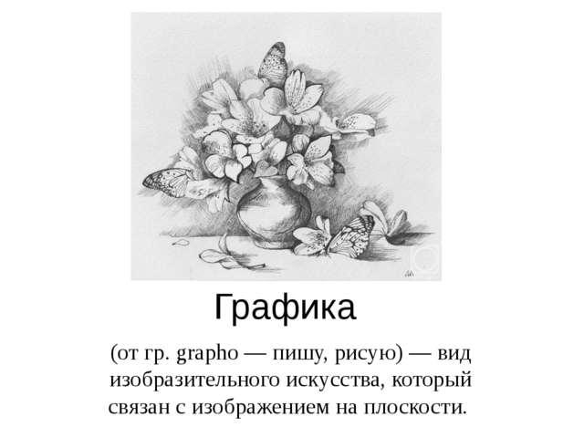 Графика (от гр. grapho — пишу, рисую) — вид изобразительного искусства, котор...