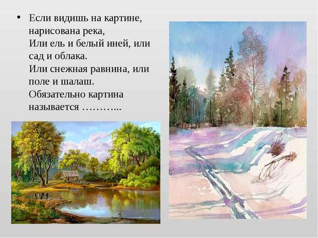 Если видишь накартине, нарисована река, Или ель ибелый иней, или сад иобла...