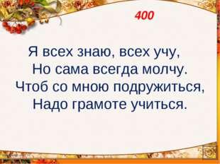 400 Я всех знаю, всех учу, Но сама всегда молчу. Чтоб со мною подружиться, На