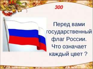 300 Перед вами государственный флаг России. Что означает каждый цвет ?