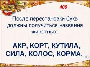 400 После перестановки букв должны получиться названия животных:  АКР, КОРТ,