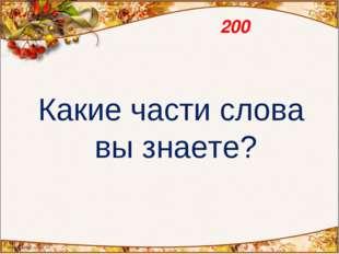 200 Какие части слова вы знаете?
