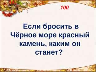 100 Если бросить в Чёрное море красный камень, каким он станет?