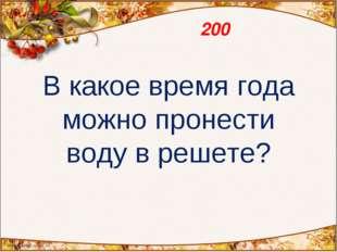 200 В какое время года можно пронести воду в решете?