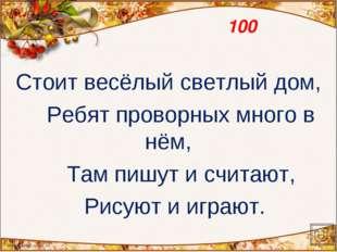 100 Стоит весёлый светлый дом, Ребят проворных много в нём, Там пишут и счита