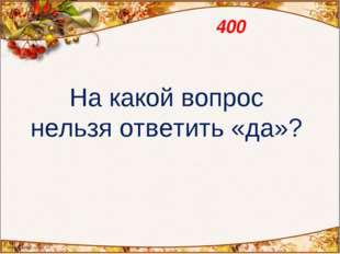 400 На какой вопрос нельзя ответить «да»?