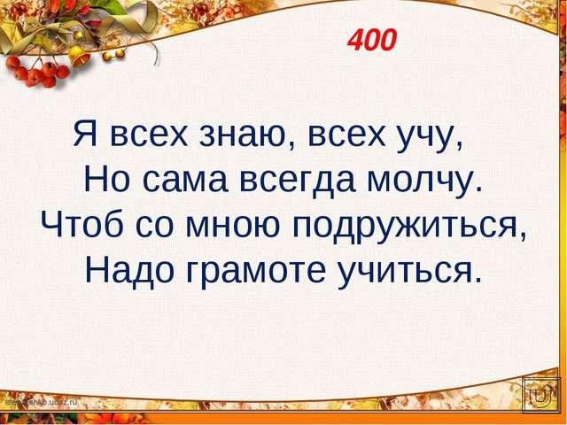 400 Я всех знаю, всех учу, Но сама всегда молчу. Чтоб со мною подружиться, На...