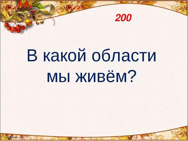 200 В какой области мы живём?