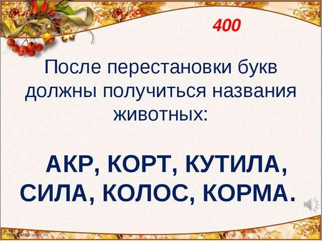 400 После перестановки букв должны получиться названия животных:  АКР, КОРТ,...