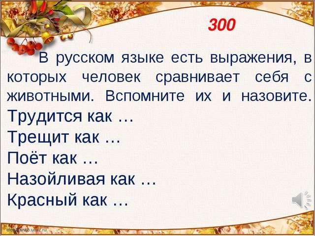 300 В русском языке есть выражения, в которых человек сравнивает себя с живо...