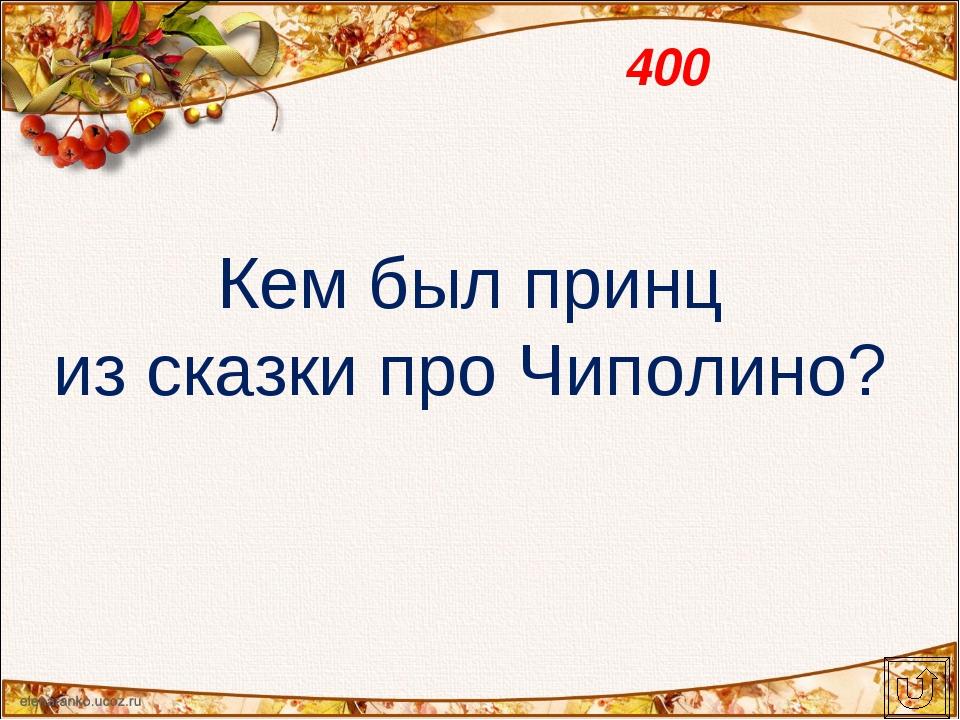 400 Кем был принц из сказки про Чиполино?