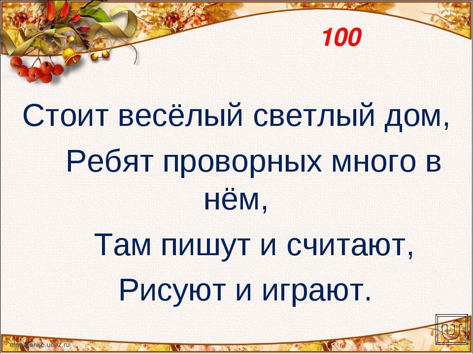 100 Стоит весёлый светлый дом, Ребят проворных много в нём, Там пишут и счита...