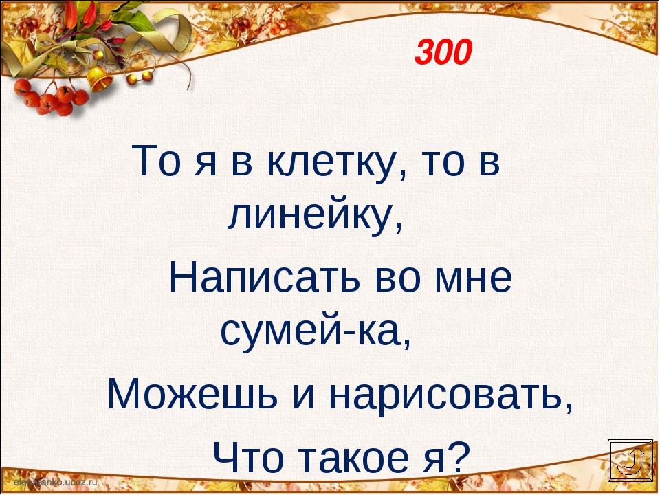 300 То я в клетку, то в линейку, Написать во мне сумей-ка, Можешь и нарисоват...