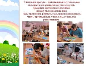 Участники проекта - воспитанники детского дома интерната для умственно отстал