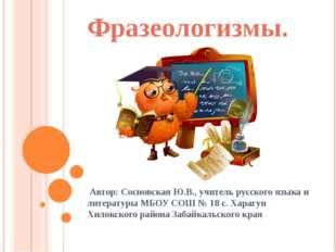 Фразеологизмы. Автор: Сосновская Ю.В., учитель русского языка и литературы МБ