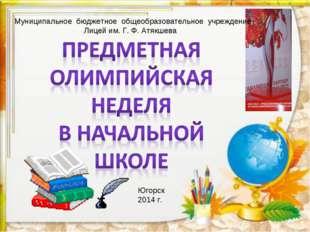Муниципальное бюджетное общеобразовательное учреждение Лицей им. Г. Ф. Атякше