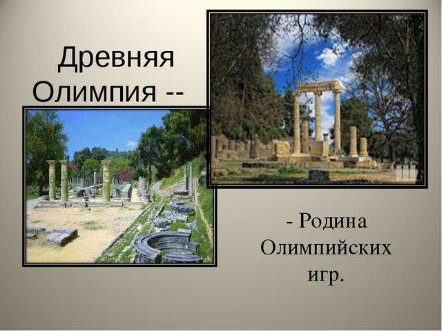 Древняя Олимпия -- - Родина Олимпийских игр.